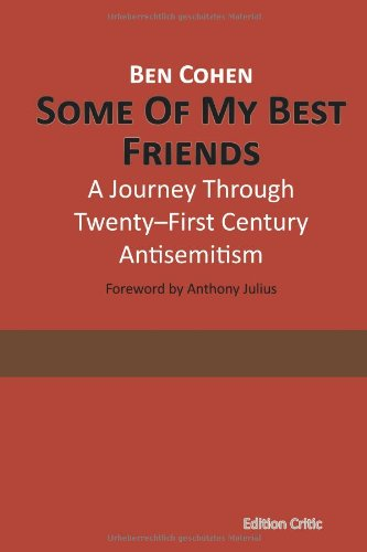 Ben Cohen: Some Of My Best Friends: A Journey Through Twenty-First Century Antisemitism